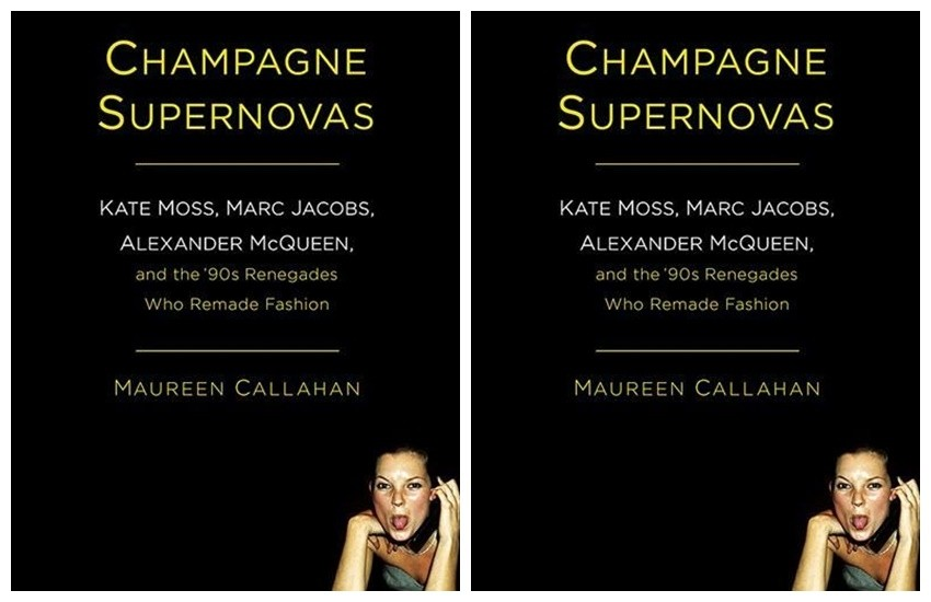 """Maureen Callahan Champagne Supernovas: Kate Moss, Marc Jacobs, Alexander McQueen, and the '90s Renegades Who Remade Fashion"